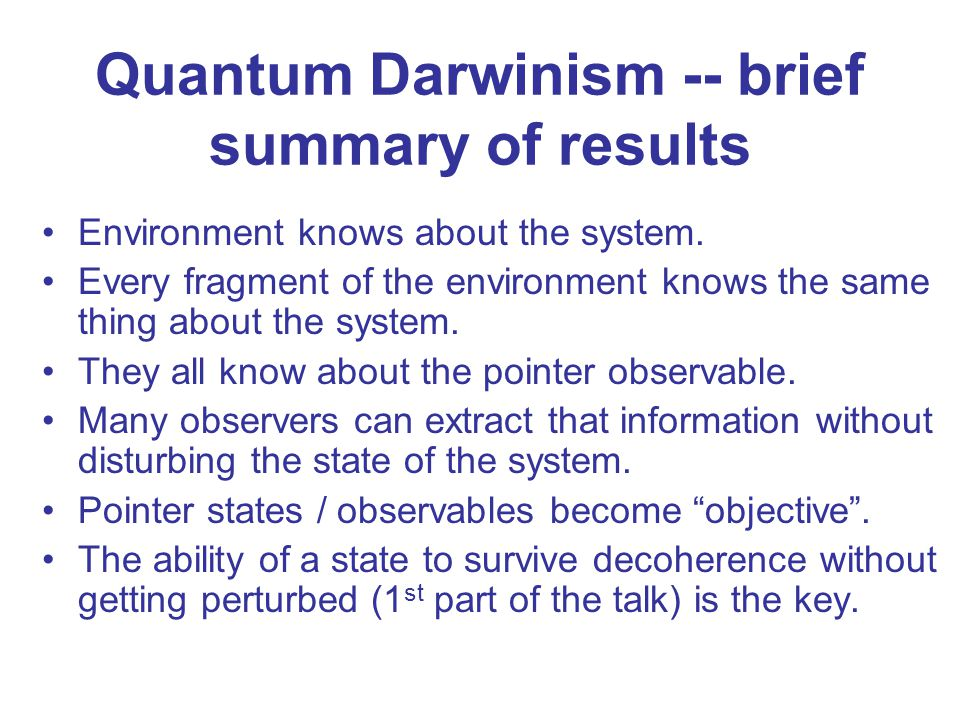 Quantum Darwinism -- brief summary of results Environment knows about the system. Every fragment of the environment knows the same thing about the sys
