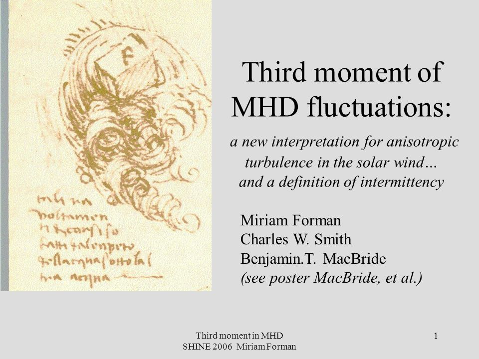 Third moment in MHD SHINE 2006 Miriam Forman 2 What's a moment, and what's scaling and what's intermittency Turbulence is much more than the power spectrum… Important points of this talk