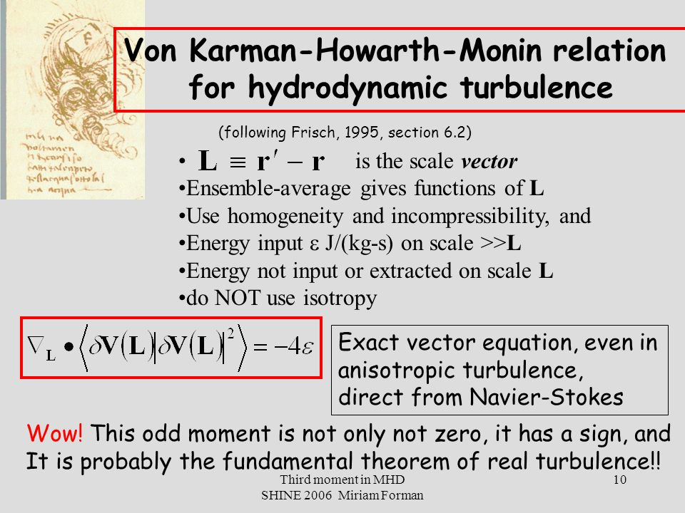 Third moment in MHD SHINE 2006 Miriam Forman 10 Von Karman-Howarth-Monin relation for hydrodynamic turbulence (following Frisch, 1995, section 6.2) is the scale vector Ensemble-average gives functions of L Use homogeneity and incompressibility, and Energy input  J/(kg-s) on scale >>L Energy not input or extracted on scale L do NOT use isotropy Exact vector equation, even in anisotropic turbulence, direct from Navier-Stokes Wow.
