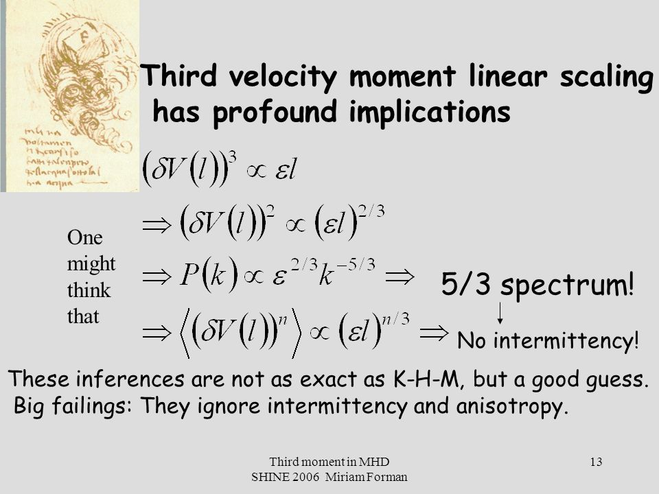 Third moment in MHD SHINE 2006 Miriam Forman 13 Third velocity moment linear scaling has profound implications 5/3 spectrum.