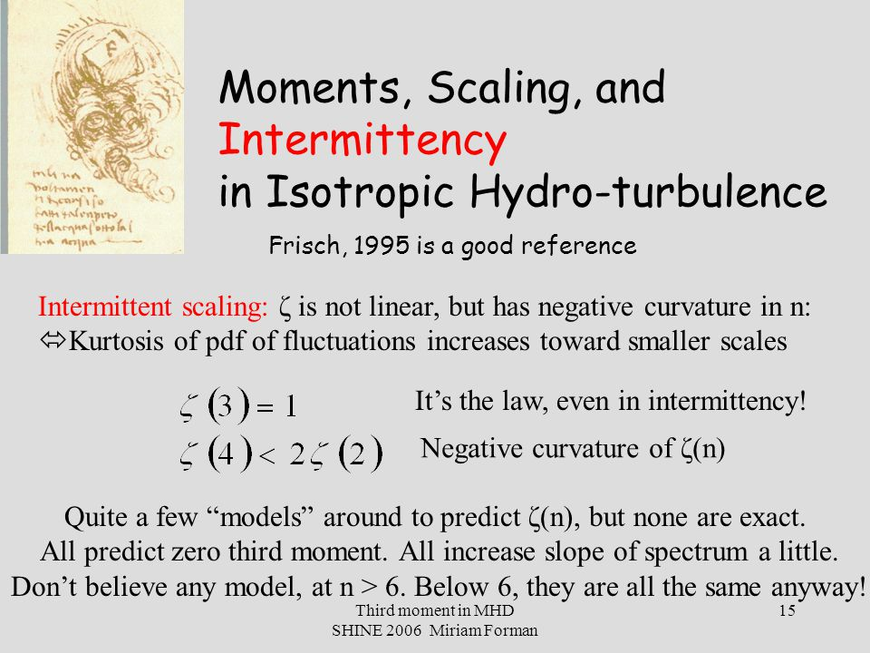 Third moment in MHD SHINE 2006 Miriam Forman 15 Moments, Scaling, and Intermittency in Isotropic Hydro-turbulence Intermittent scaling: ζ is not linear, but has negative curvature in n:  Kurtosis of pdf of fluctuations increases toward smaller scales It's the law, even in intermittency.