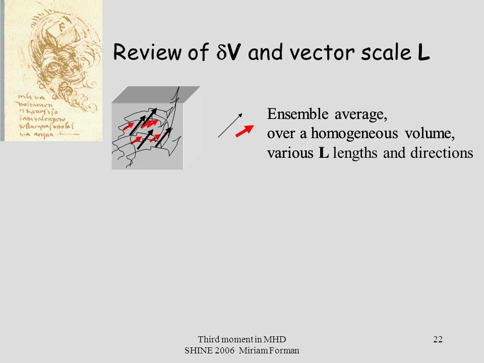 Third moment in MHD SHINE 2006 Miriam Forman 22 Review of  V and vector scale L Ensemble average, over a homogeneous volume, various L Ensemble average, over a homogeneous volume, various L lengths and directions