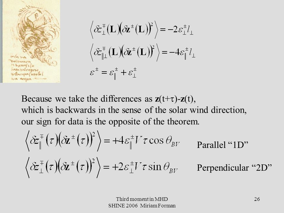 Third moment in MHD SHINE 2006 Miriam Forman 26 Because we take the differences as z(t+  )-z(t), which is backwards in the sense of the solar wind direction, our sign for data is the opposite of the theorem.