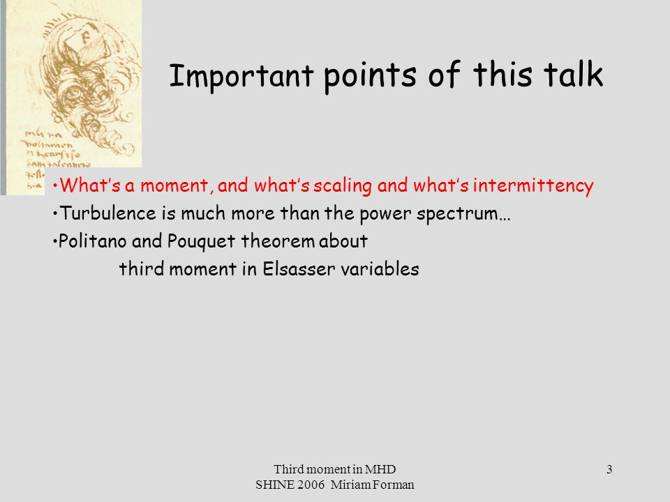 Third moment in MHD SHINE 2006 Miriam Forman 14 Definitions: Moments, Scaling, and Intermittency in Isotropic Hydro-turbulence n th moment at scale L moment scaling Kolmogorov 1941 scaling (not intermittent) BUT, moments of vectors are actually tensors… scaling is this simple only in isotropy