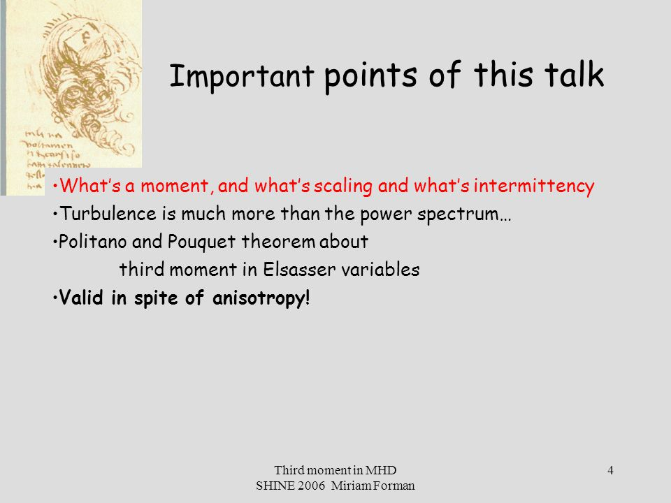 Third moment in MHD SHINE 2006 Miriam Forman 5 What's a moment, and what's scaling and what's intermittency Turbulence is much more than the power spectrum… Politano and Pouquet theorem about third moment in Elsasser variables Valid in spite of anisotropy.