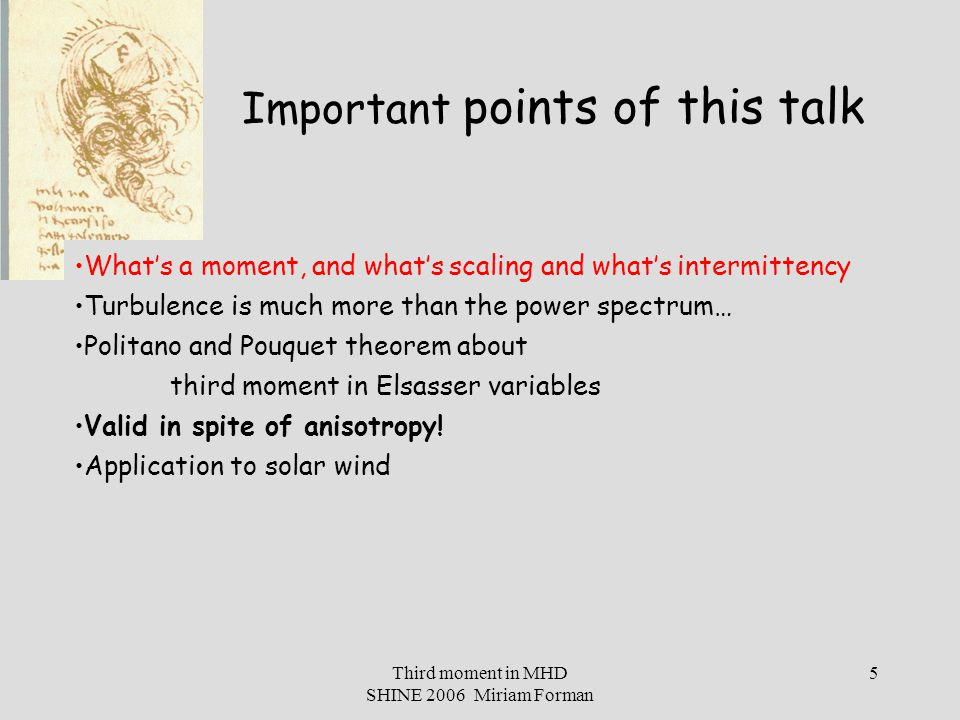 Third moment in MHD SHINE 2006 Miriam Forman 6 What's a moment, and what's scaling and what's intermittency Turbulence is much more than the power spectrum… Politano and Pouquet theorem about third moment in Elsasser variables Valid in spite of anisotropy.