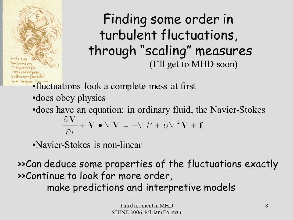 Third moment in MHD SHINE 2006 Miriam Forman 8 Finding some order in turbulent fluctuations, through scaling measures fluctuations look a complete mess at first does obey physics does have an equation: in ordinary fluid, the Navier-Stokes Navier-Stokes is non-linear >>Can deduce some properties of the fluctuations exactly >>Continue to look for more order, make predictions and interpretive models (I'll get to MHD soon)