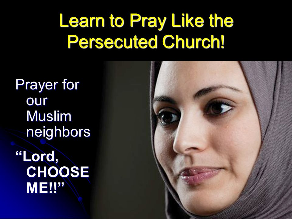 Prayer for our Muslim neighbors Lord, CHOOSE ME!! Learn to Pray Like the Persecuted Church!