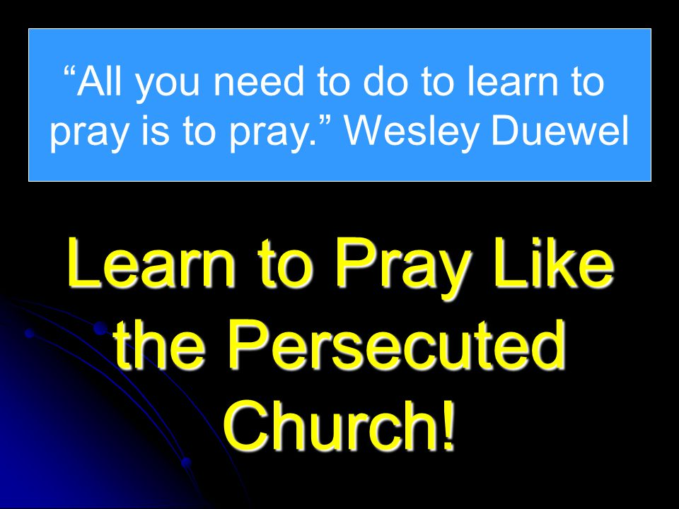 All you need to do to learn to pray is to pray. Wesley Duewel Learn to Pray Like the Persecuted Church!