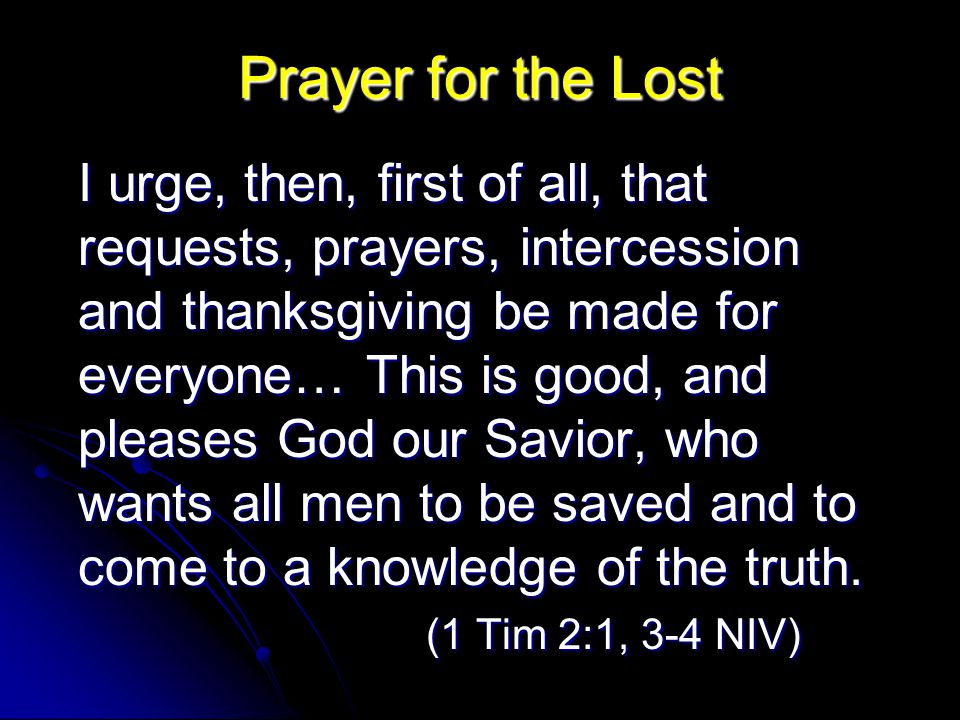 Prayer for the Lost I urge, then, first of all, that requests, prayers, intercession and thanksgiving be made for everyone… This is good, and pleases God our Savior, who wants all men to be saved and to come to a knowledge of the truth.