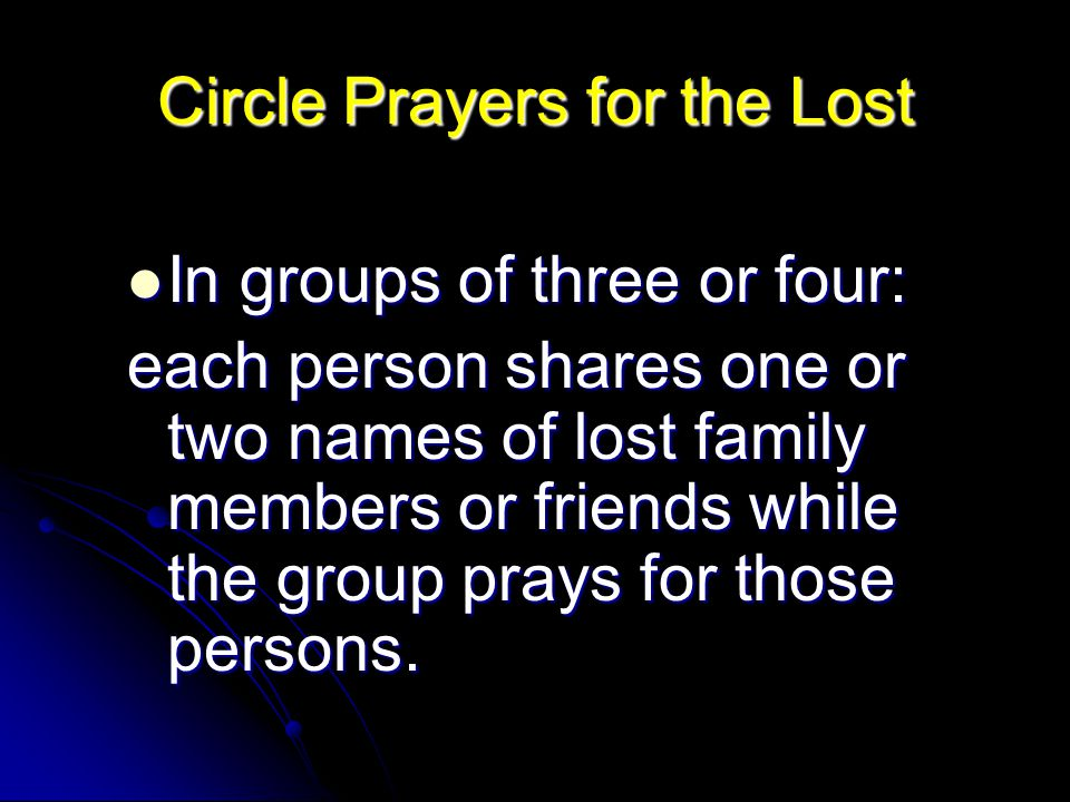 Circle Prayers for the Lost In groups of three or four: In groups of three or four: each person shares one or two names of lost family members or friends while the group prays for those persons.