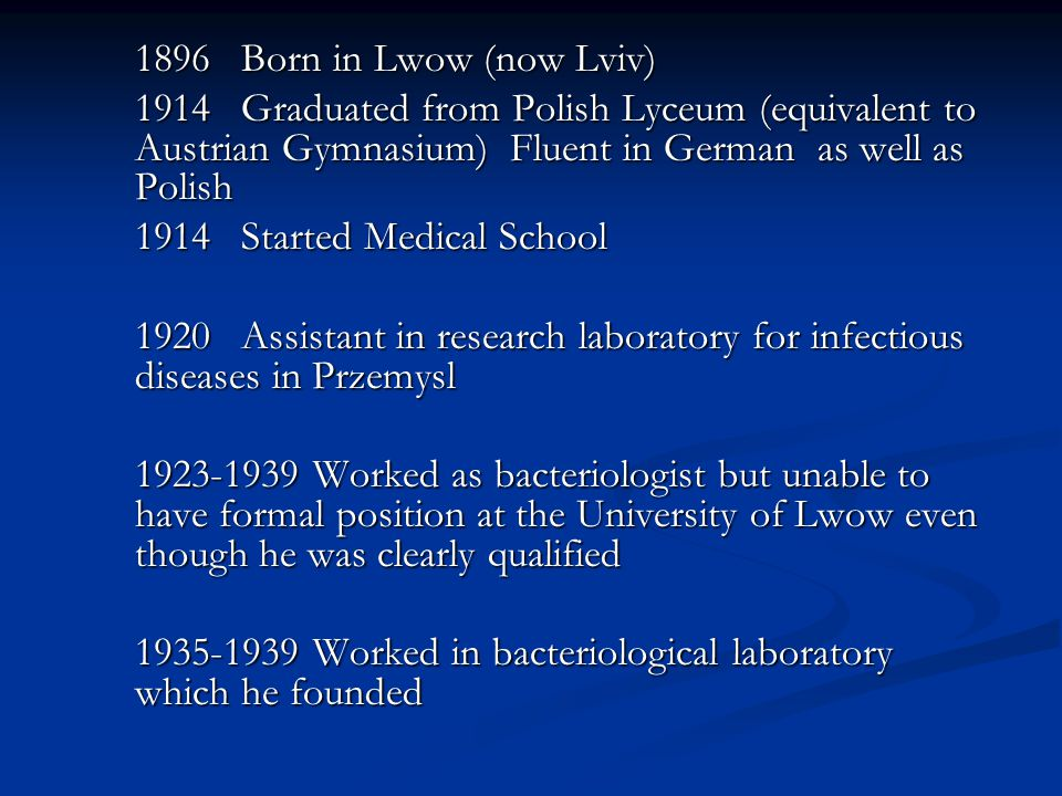 1896 Born in Lwow (now Lviv) 1914 Graduated from Polish Lyceum (equivalent to Austrian Gymnasium) Fluent in German as well as Polish 1914Started Medical School 1920Assistant in research laboratory for infectious diseases in Przemysl 1923-1939 Worked as bacteriologist but unable to have formal position at the University of Lwow even though he was clearly qualified 1935-1939 Worked in bacteriological laboratory which he founded