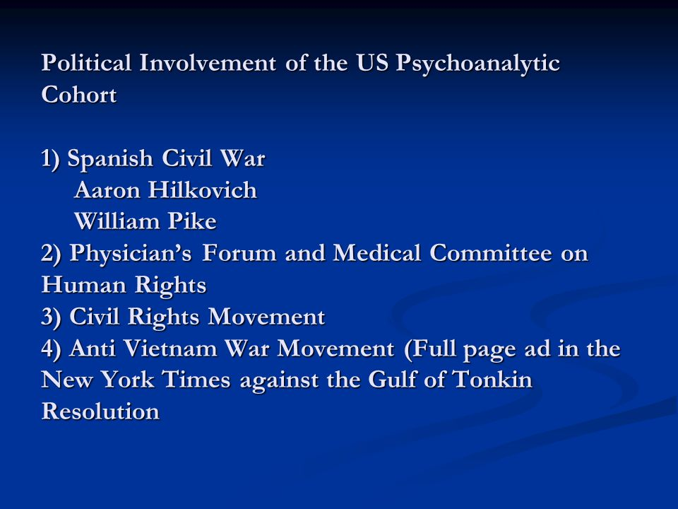 Political Involvement of the US Psychoanalytic Cohort 1) Spanish Civil War Aaron Hilkovich William Pike 2) Physician's Forum and Medical Committee on Human Rights 3) Civil Rights Movement 4) Anti Vietnam War Movement (Full page ad in the New York Times against the Gulf of Tonkin Resolution