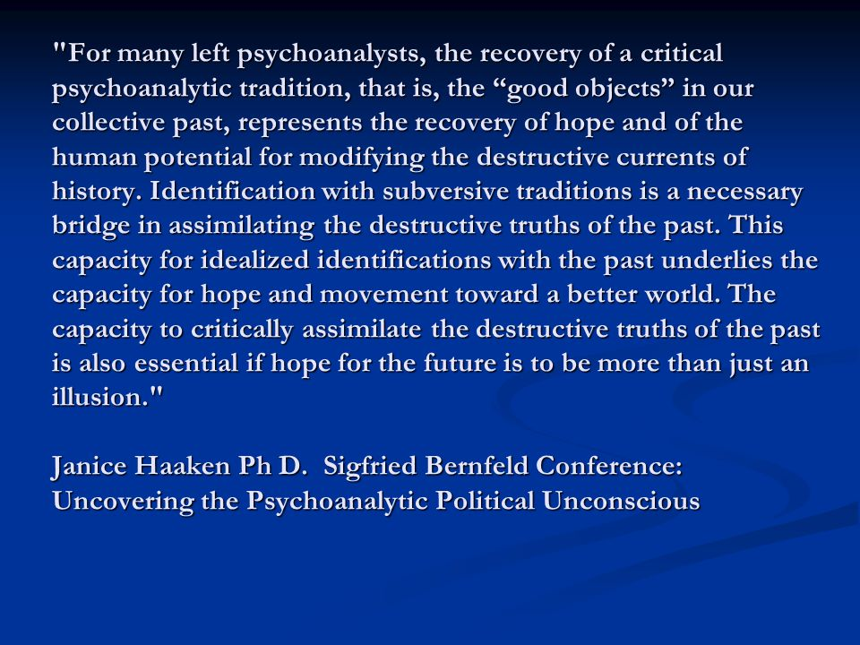 For many left psychoanalysts, the recovery of a critical psychoanalytic tradition, that is, the good objects in our collective past, represents the recovery of hope and of the human potential for modifying the destructive currents of history.
