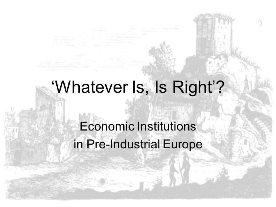 'Whatever Is, Is Right'? Economic Institutions in Pre-Industrial Europe