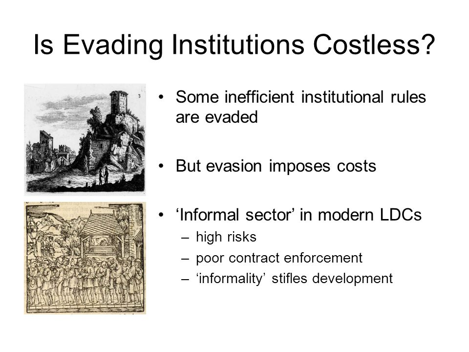 Is Evading Institutions Costless? Some inefficient institutional rules are evaded But evasion imposes costs 'Informal sector' in modern LDCs –high ris