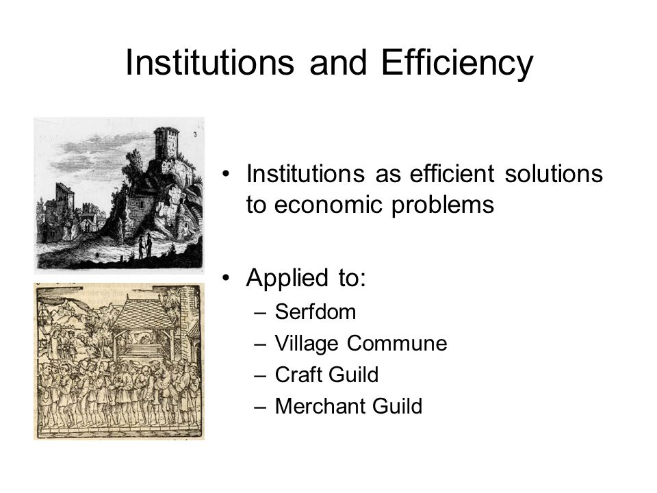 Institutions and Efficiency Institutions as efficient solutions to economic problems Applied to: –Serfdom –Village Commune –Craft Guild –Merchant Guild
