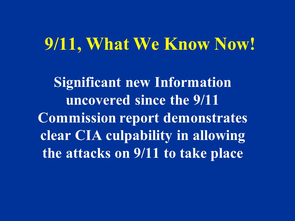 9/11, What We Know Now! Significant new Information uncovered since the 9/11 Commission report demonstrates clear CIA culpability in allowing the atta