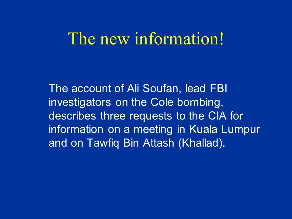 The new information! The account of Ali Soufan, lead FBI investigators on the Cole bombing, describes three requests to the CIA for information on a m