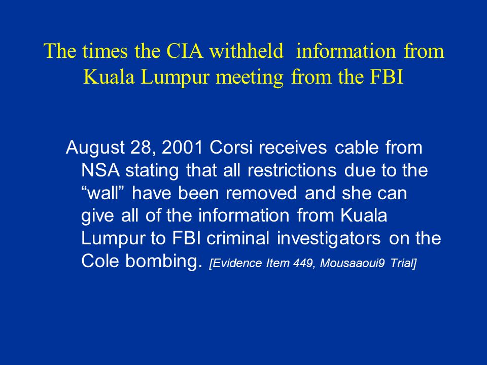 The times the CIA withheld information from Kuala Lumpur meeting from the FBI August 28, 2001 Corsi receives cable from NSA stating that all restricti