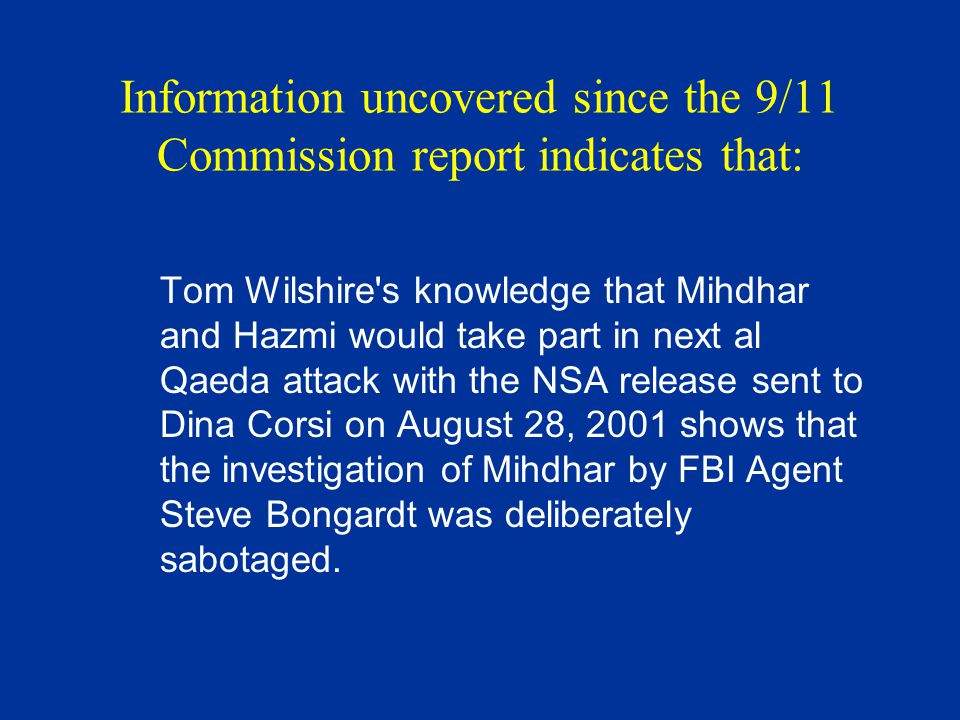 Information uncovered since the 9/11 Commission report indicates that: In addition, in spite of the knowledge that a huge al Qaeda attack was about to take place and that Mihdhar and Hazmi were going to take part in this attack, no one at the CIA gave this information to FBI Cole investigators, or raised an alarm over this information to prevent this attack.
