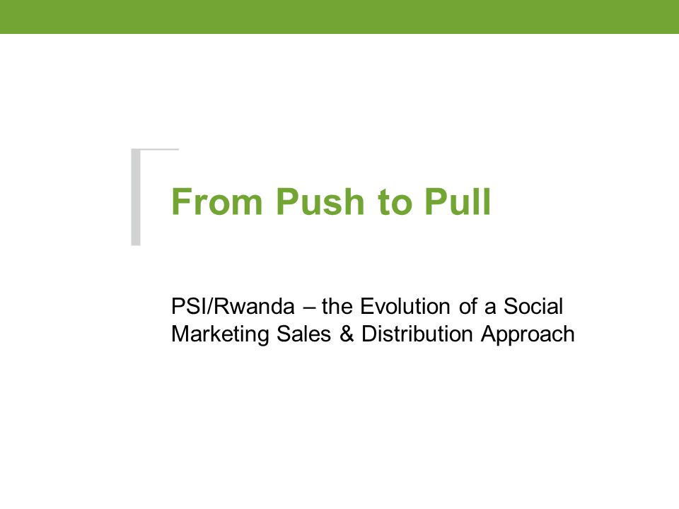 From Push to Pull PSI/Rwanda – the Evolution of a Social Marketing Sales & Distribution Approach