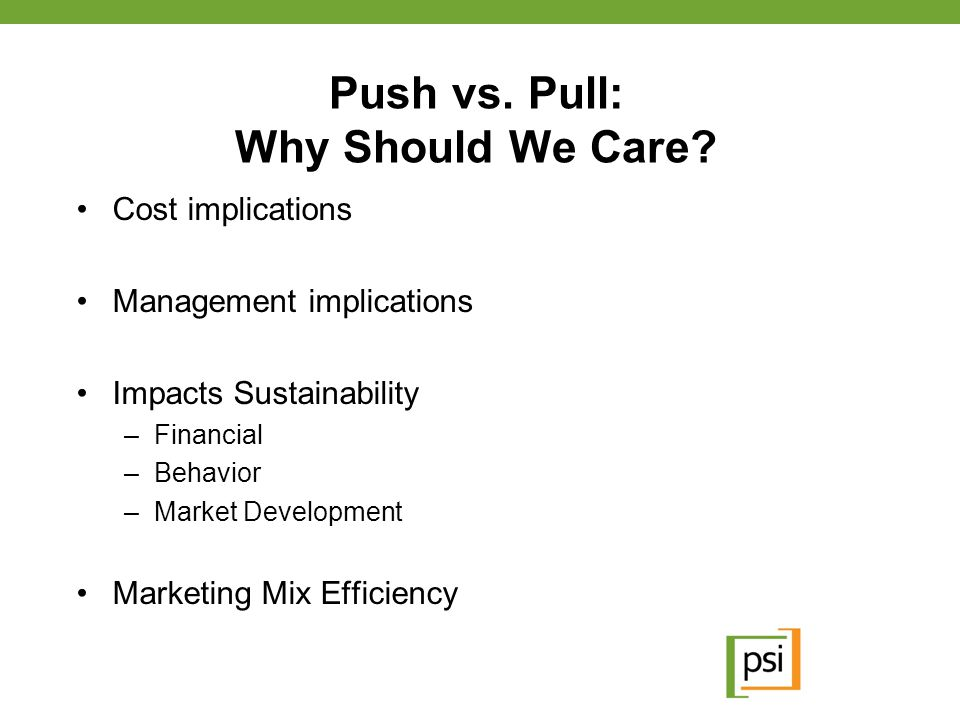 Push vs. Pull: Why Should We Care? Cost implications Management implications Impacts Sustainability –Financial –Behavior –Market Development Marketing