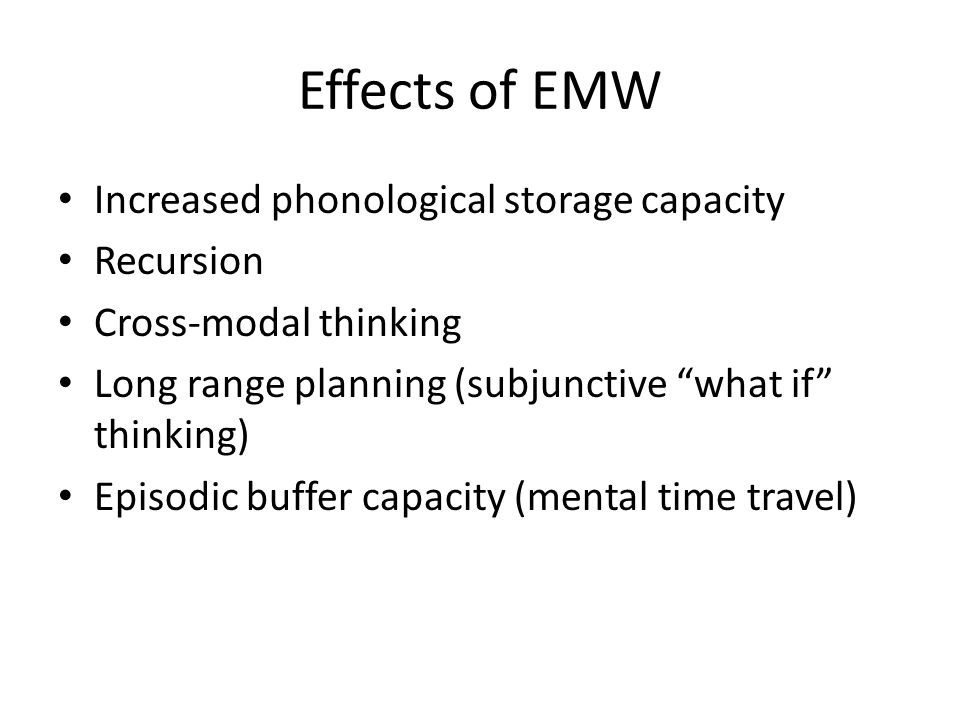 Effects of EMW Increased phonological storage capacity Recursion Cross-modal thinking Long range planning (subjunctive what if thinking) Episodic buffer capacity (mental time travel)