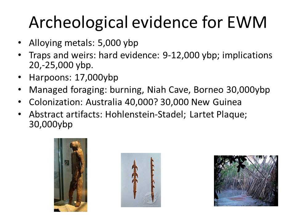 Archeological evidence for EWM Alloying metals: 5,000 ybp Traps and weirs: hard evidence: 9-12,000 ybp; implications 20,-25,000 ybp.