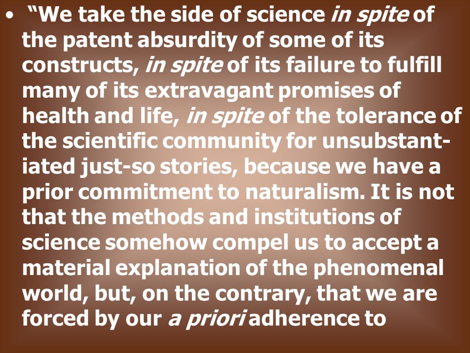 We take the side of science in spite of the patent absurdity of some of its constructs, in spite of its failure to fulfill many of its extravagant promises of health and life, in spite of the tolerance of the scientific community for unsubstant- iated just-so stories, because we have a prior commitment to naturalism.