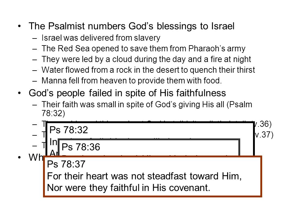 The Psalmist numbers God's blessings to Israel –Israel was delivered from slavery –The Red Sea opened to save them from Pharaoh's army –They were led by a cloud during the day and a fire at night –Water flowed from a rock in the desert to quench their thirst –Manna fell from heaven to provide them with food.