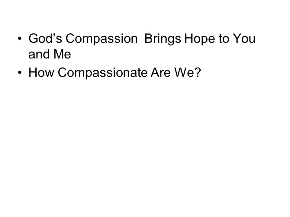 God's Compassion Brings Hope to You and Me How Compassionate Are We
