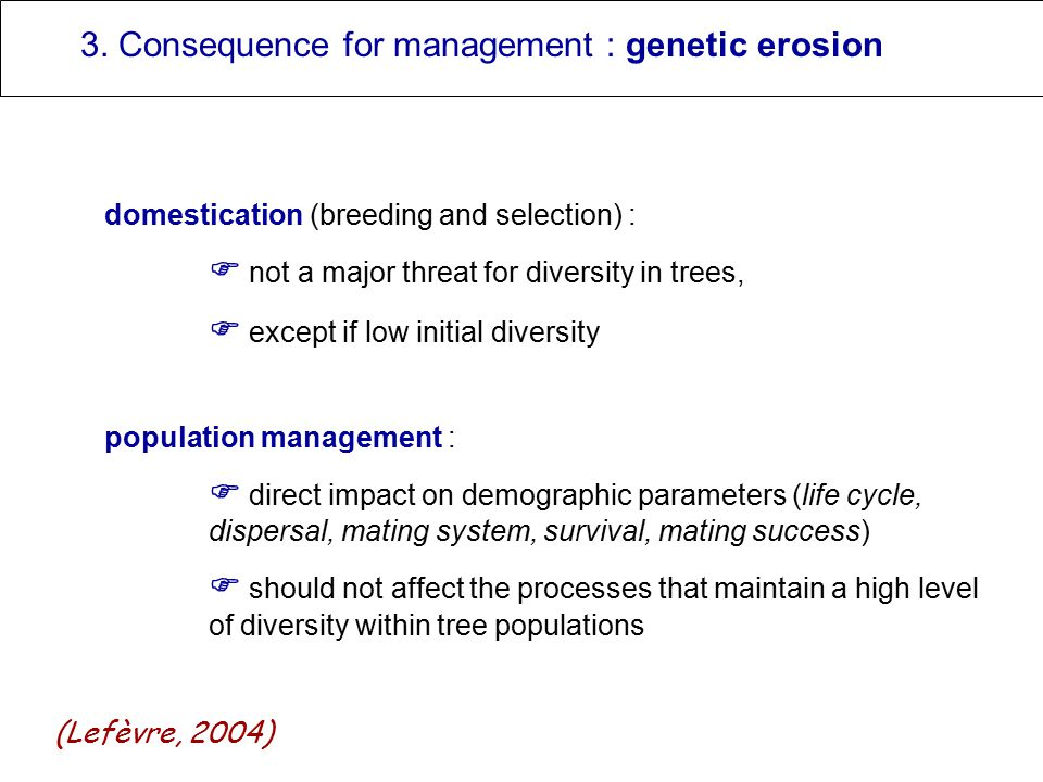 3. Consequence for management : genetic erosion domestication (breeding and selection) :  not a major threat for diversity in trees,  except if low