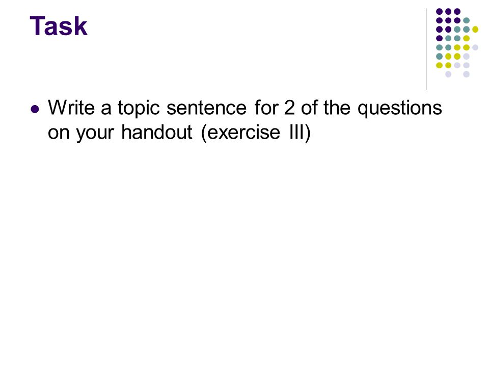 Task Write a topic sentence for 2 of the questions on your handout (exercise III)