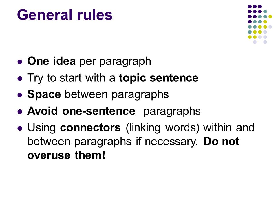 General rules One idea per paragraph Try to start with a topic sentence Space between paragraphs Avoid one-sentence paragraphs Using connectors (linking words) within and between paragraphs if necessary.