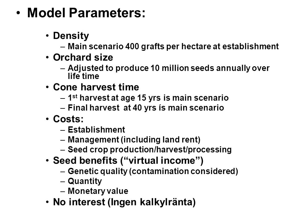 Model Parameters: Density –Main scenario 400 grafts per hectare at establishment Orchard size –Adjusted to produce 10 million seeds annually over life time Cone harvest time –1 st harvest at age 15 yrs is main scenario –Final harvest at 40 yrs ís main scenario Costs: –Establishment –Management (including land rent) –Seed crop production/harvest/processing Seed benefits ( virtual income ) –Genetic quality (contamination considered) –Quantity –Monetary value No interest (Ingen kalkylränta)