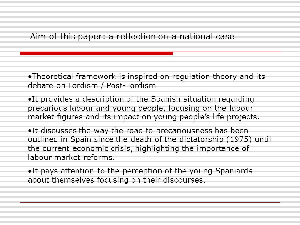 Aim of this paper: a reflection on a national case Theoretical framework is inspired on regulation theory and its debate on Fordism / Post-Fordism It provides a description of the Spanish situation regarding precarious labour and young people, focusing on the labour market figures and its impact on young people's life projects.
