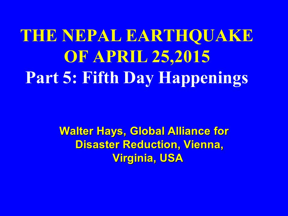 THE NEPAL EARTHQUAKE OF APRIL 25,2015 Part 5: Fifth Day Happenings Walter Hays, Global Alliance for Disaster Reduction, Vienna, Virginia, USA Walter Hays, Global Alliance for Disaster Reduction, Vienna, Virginia, USA