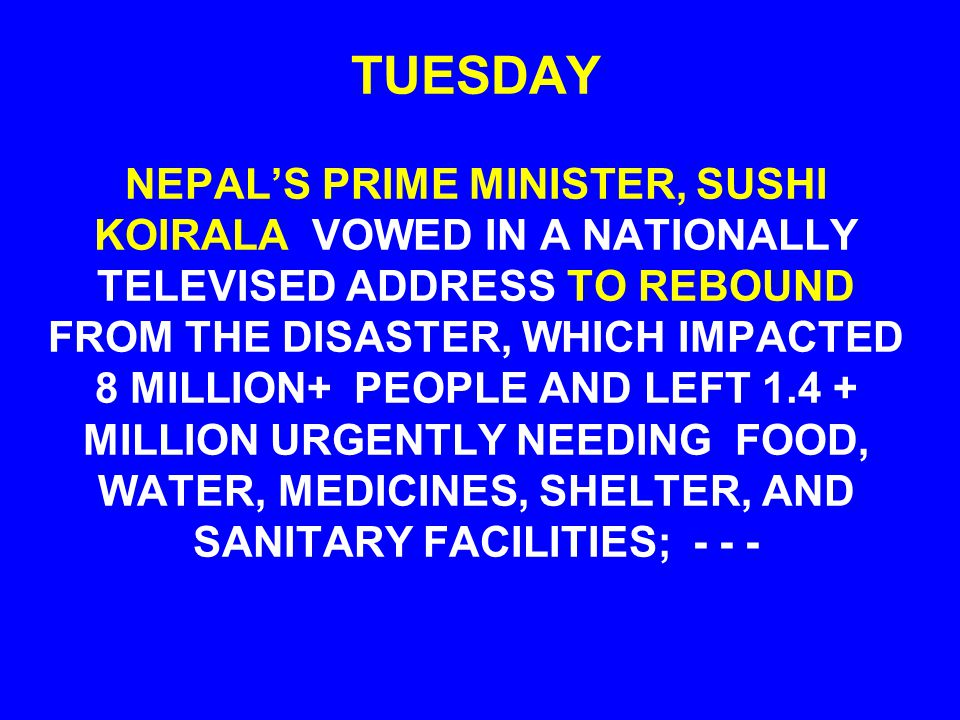 TUESDAY NEPAL'S PRIME MINISTER, SUSHI KOIRALA VOWED IN A NATIONALLY TELEVISED ADDRESS TO REBOUND FROM THE DISASTER, WHICH IMPACTED 8 MILLION+ PEOPLE AND LEFT 1.4 + MILLION URGENTLY NEEDING FOOD, WATER, MEDICINES, SHELTER, AND SANITARY FACILITIES; - - -