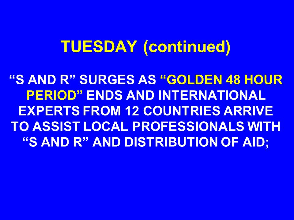 TUESDAY (continued) S AND R SURGES AS GOLDEN 48 HOUR PERIOD ENDS AND INTERNATIONAL EXPERTS FROM 12 COUNTRIES ARRIVE TO ASSIST LOCAL PROFESSIONALS WITH S AND R AND DISTRIBUTION OF AID;
