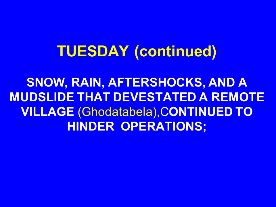 TUESDAY (continued) SNOW, RAIN, AFTERSHOCKS, AND A MUDSLIDE THAT DEVESTATED A REMOTE VILLAGE (Ghodatabela),CONTINUED TO HINDER OPERATIONS;