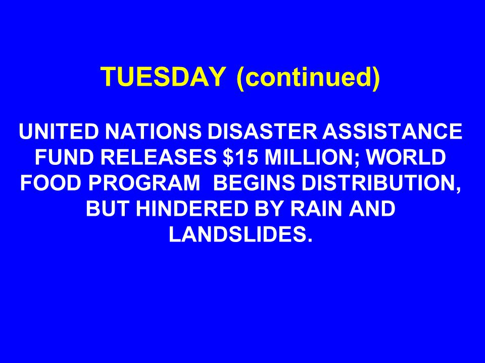 TUESDAY (continued) UNITED NATIONS DISASTER ASSISTANCE FUND RELEASES $15 MILLION; WORLD FOOD PROGRAM BEGINS DISTRIBUTION, BUT HINDERED BY RAIN AND LANDSLIDES.
