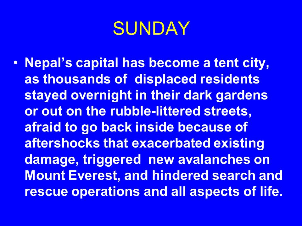 SUNDAY Nepal's capital has become a tent city, as thousands of displaced residents stayed overnight in their dark gardens or out on the rubble-littered streets, afraid to go back inside because of aftershocks that exacerbated existing damage, triggered new avalanches on Mount Everest, and hindered search and rescue operations and all aspects of life.