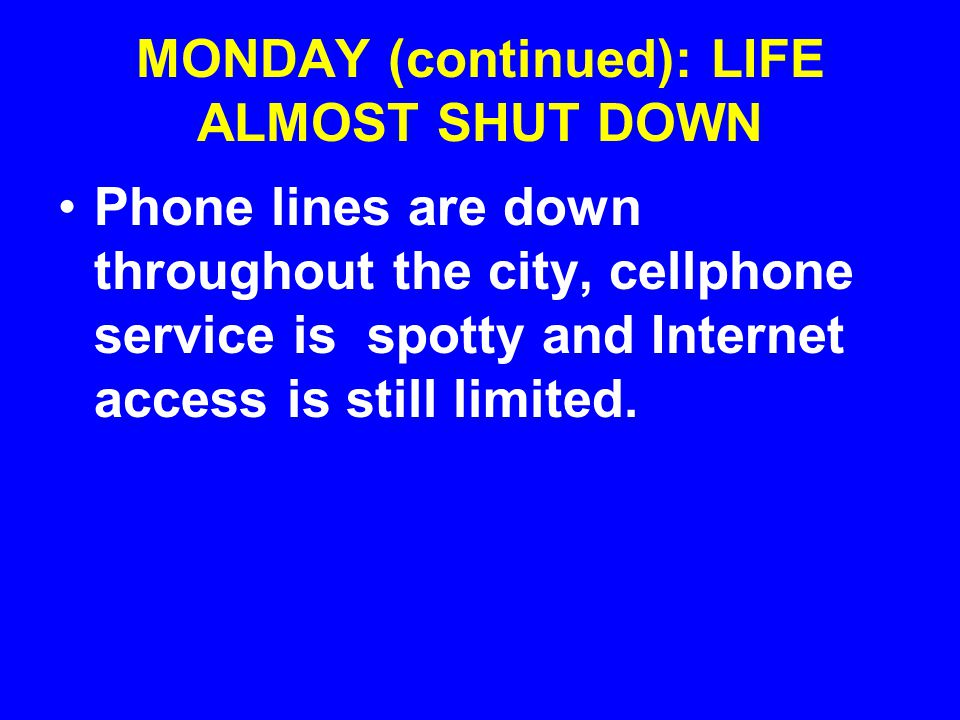 MONDAY (continued): LIFE ALMOST SHUT DOWN Phone lines are down throughout the city, cellphone service is spotty and Internet access is still limited.