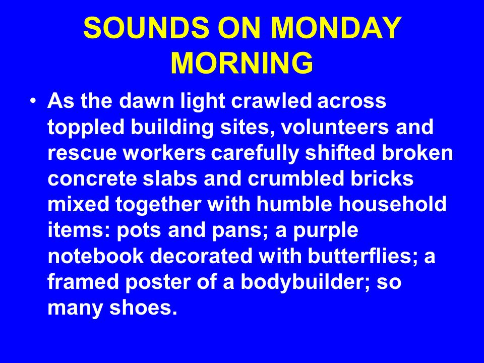 SOUNDS ON MONDAY MORNING As the dawn light crawled across toppled building sites, volunteers and rescue workers carefully shifted broken concrete slabs and crumbled bricks mixed together with humble household items: pots and pans; a purple notebook decorated with butterflies; a framed poster of a bodybuilder; so many shoes.