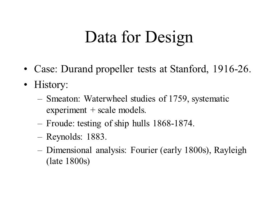 Data for Design Case: Durand propeller tests at Stanford, 1916-26. History: –Smeaton: Waterwheel studies of 1759, systematic experiment + scale models