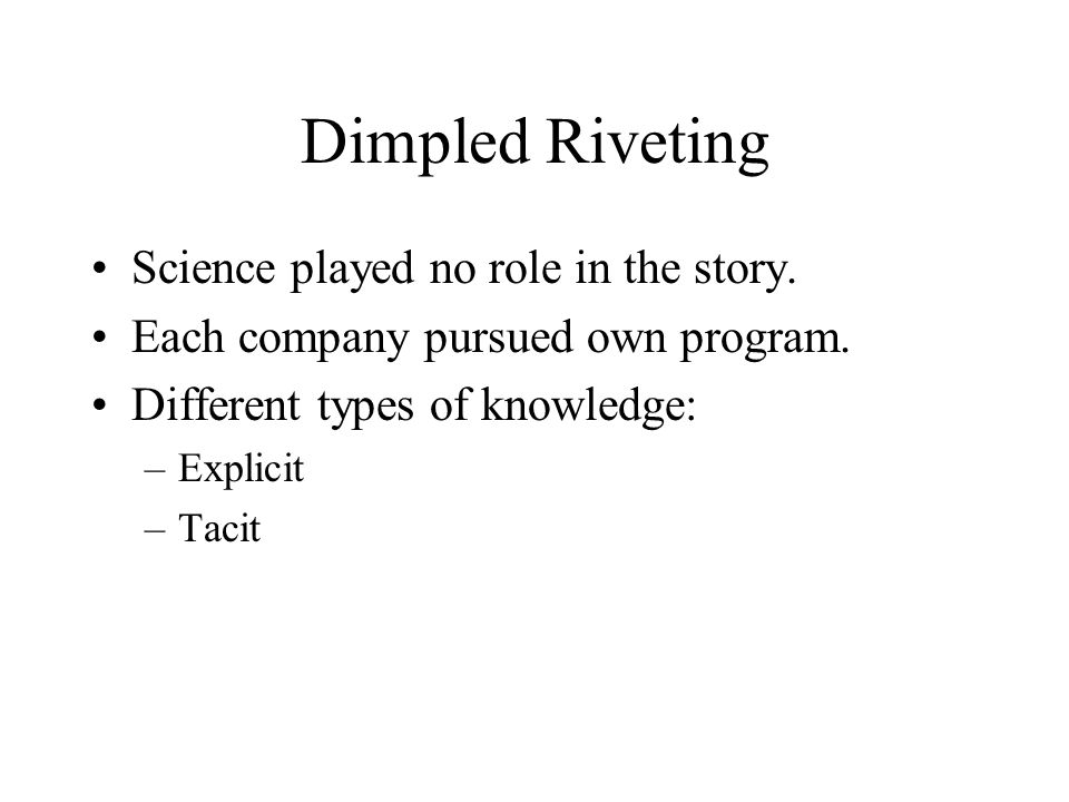 Dimpled Riveting Science played no role in the story. Each company pursued own program. Different types of knowledge: –Explicit –Tacit