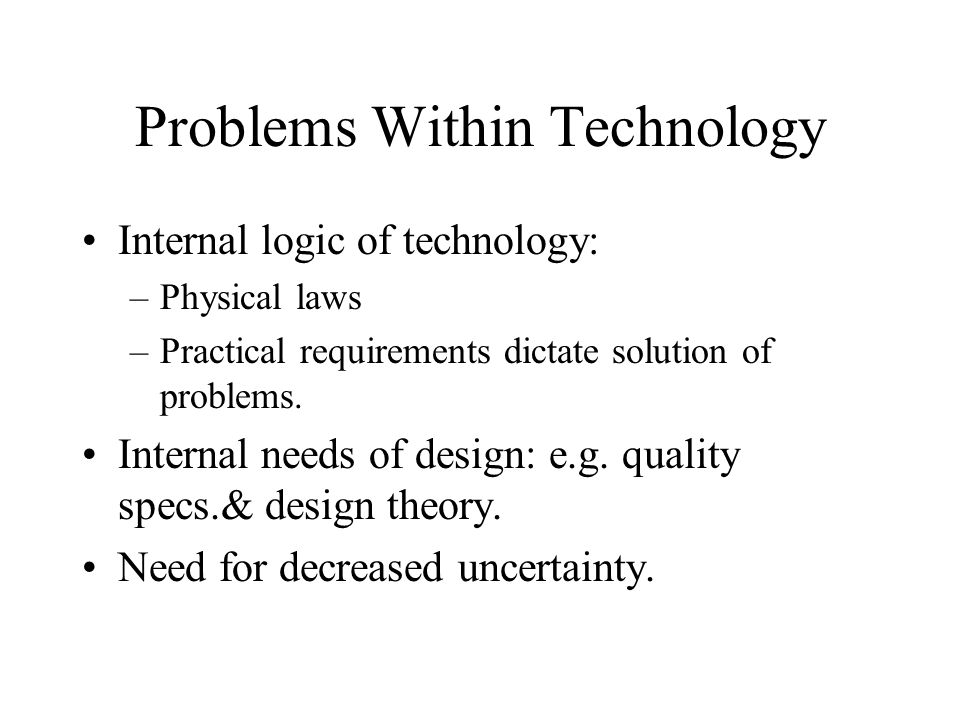 Problems Within Technology Internal logic of technology: –Physical laws –Practical requirements dictate solution of problems. Internal needs of design
