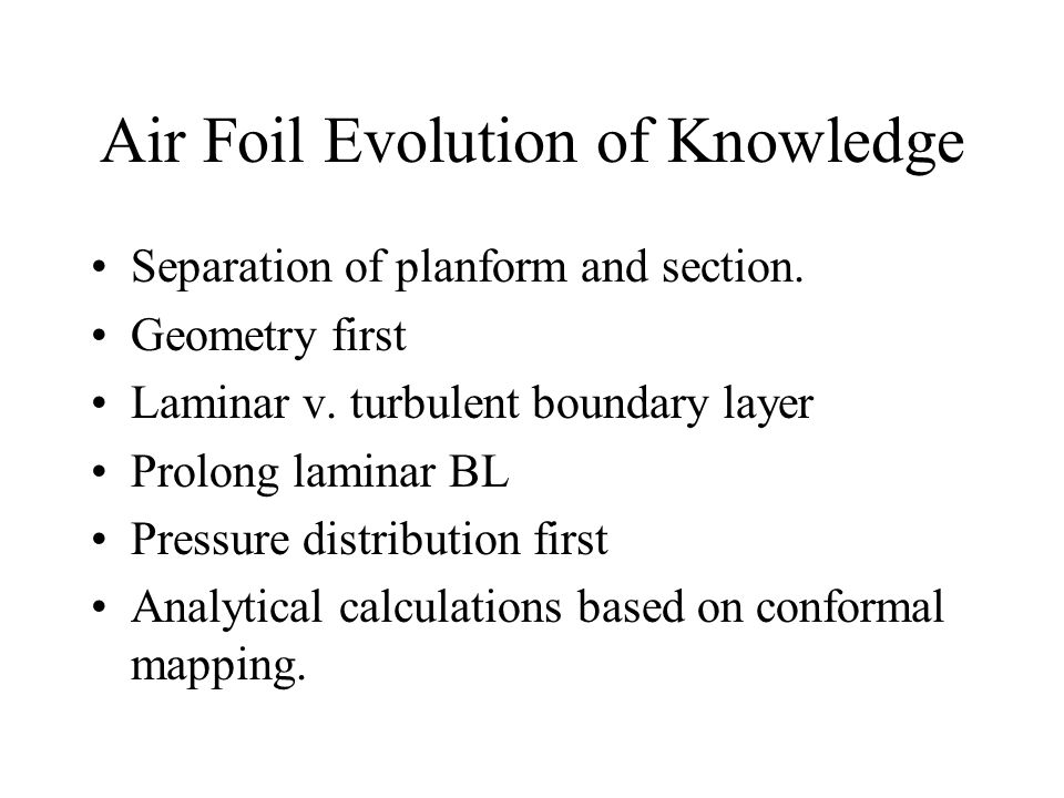 Air Foil Evolution of Knowledge Separation of planform and section. Geometry first Laminar v. turbulent boundary layer Prolong laminar BL Pressure dis