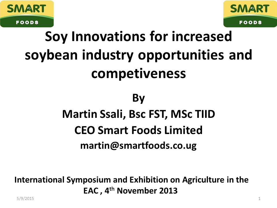 Soy Innovations for increased soybean industry opportunities and competiveness By Martin Ssali, Bsc FST, MSc TIID CEO Smart Foods Limited martin@smart